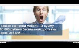 При заказе офисной мебели на сумму от 100000 рублей бесплатная доставка и сборка мебели